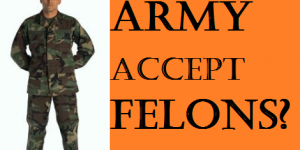 Does the Army Accept Felons?