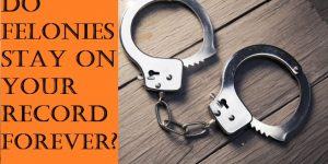 Do Felonies Stay On Your Record Forever?