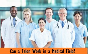 Can a Felon Work in a Medical Field