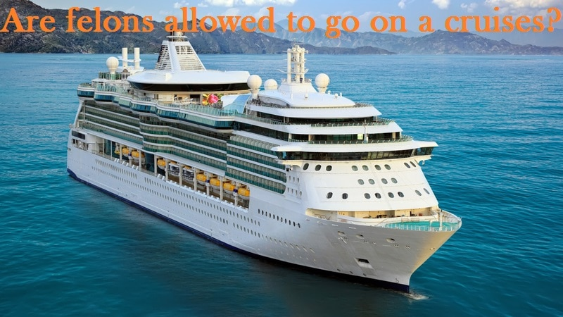 Are felons allowed to go on a cruises?