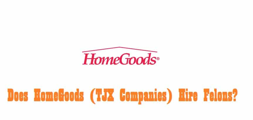 Does HomeGoods (TJX Companies) Hire Felons?