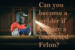 Can you become a welder if you are a convicted felon