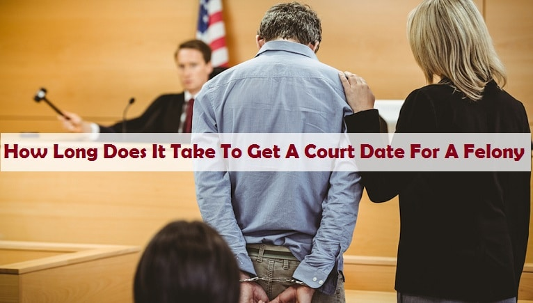 How Long Does It Take To Get A Court Date For A Felony