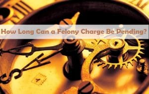 How Long Can a Felony Charge Be Pending?