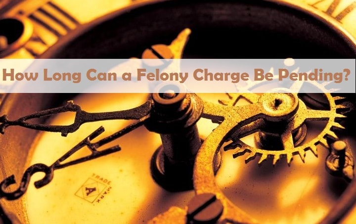 How Long Can a Felony Charge Be Pending