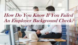 How Do You Know If You Failed An Employer Background Check