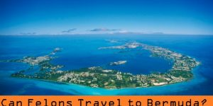 Can Felons Travel to Bermuda? (Rules and Information)