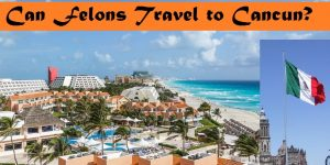 Can a Convicted Felons Travel to Cancún Mexico?