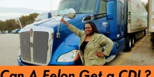 Can You Get A CDL If You Are A Felon?