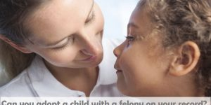 Can you adopt a child with a felony on your record?